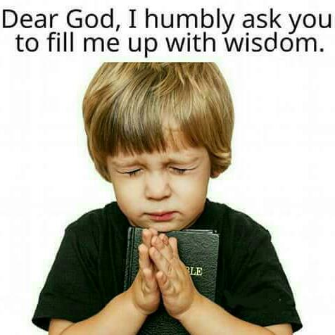 Dear_God_I_humbly_ask_you_to_fill_me_up_with_wisdom.jpg